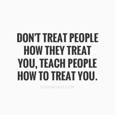 Former Abusive Leaders: Image is quote Don't treat people how they treat you. Teach people how to treat you.