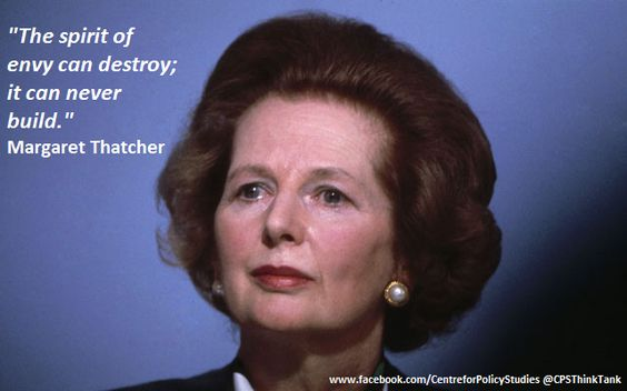 "Develop empathy not envy: Quote from Margaret Thatcher ""Envy can destroy it can never build."""